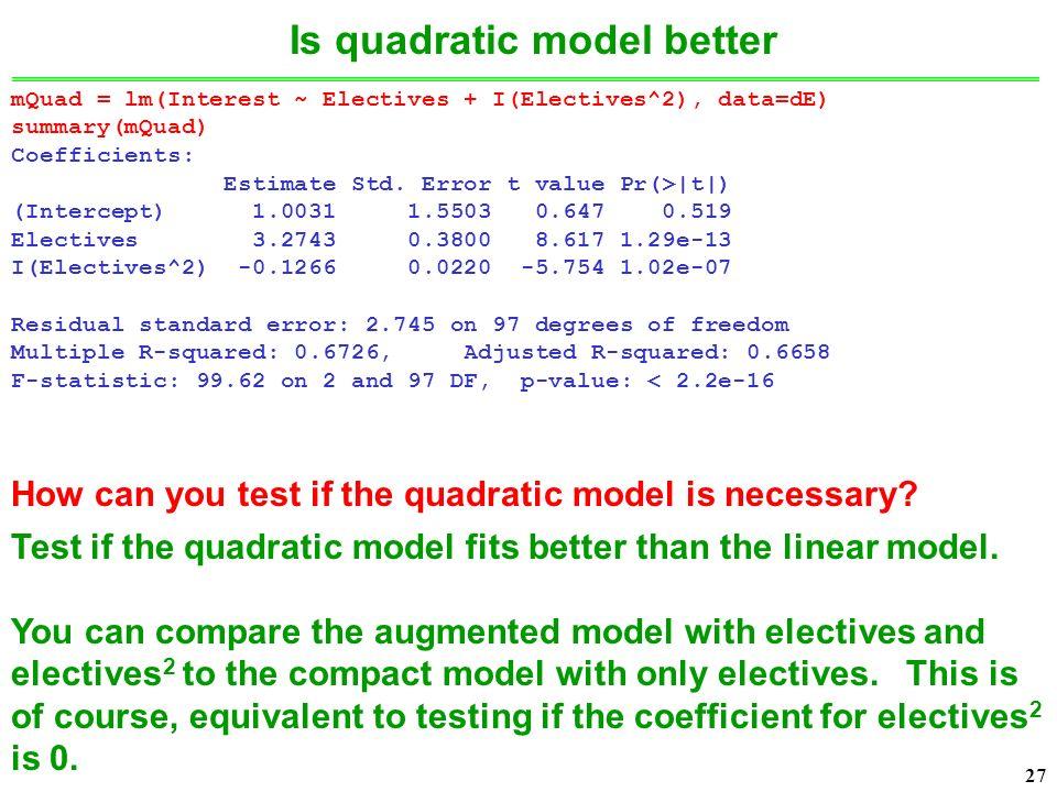 27 Is quadratic model better mQuad = lm(Interest ~ Electives + I(Electives^2), data=dE) summary(mQuad) Coefficients: Estimate Std.