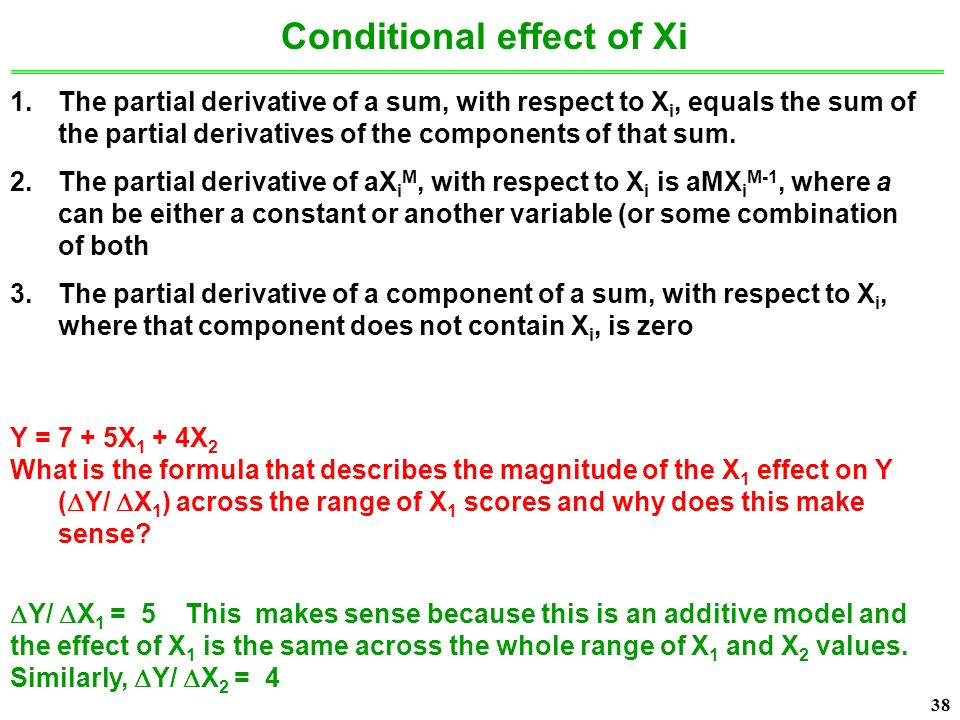38 Conditional effect of Xi 1.The partial derivative of a sum, with respect to X i, equals the sum of the partial derivatives of the components of that sum.