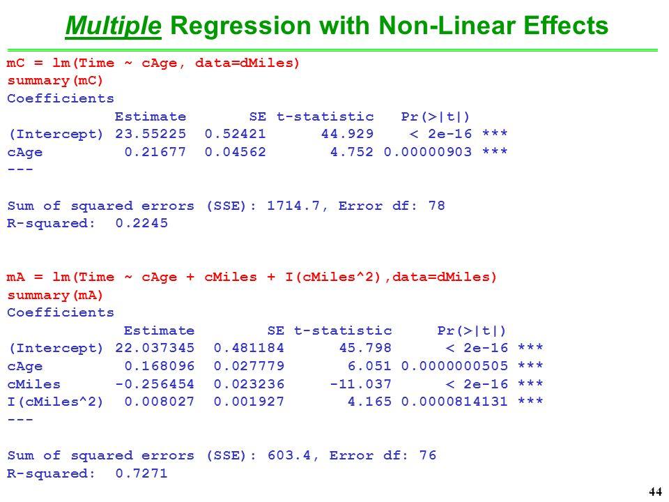 44 mC = lm(Time ~ cAge, data=dMiles) summary(mC) Coefficients Estimate SE t-statistic Pr(>|t|) (Intercept) 23.55225 0.52421 44.929 < 2e-16 *** cAge 0.21677 0.04562 4.752 0.00000903 *** --- Sum of squared errors (SSE): 1714.7, Error df: 78 R-squared: 0.2245 mA = lm(Time ~ cAge + cMiles + I(cMiles^2),data=dMiles) summary(mA) Coefficients Estimate SE t-statistic Pr(>|t|) (Intercept) 22.037345 0.481184 45.798 < 2e-16 *** cAge 0.168096 0.027779 6.051 0.0000000505 *** cMiles -0.256454 0.023236 -11.037 < 2e-16 *** I(cMiles^2) 0.008027 0.001927 4.165 0.0000814131 *** --- Sum of squared errors (SSE): 603.4, Error df: 76 R-squared: 0.7271 Multiple Regression with Non-Linear Effects