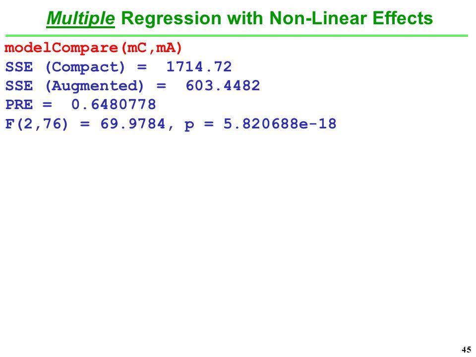 45 modelCompare(mC,mA) SSE (Compact) = 1714.72 SSE (Augmented) = 603.4482 PRE = 0.6480778 F(2,76) = 69.9784, p = 5.820688e-18 Multiple Regression with Non-Linear Effects
