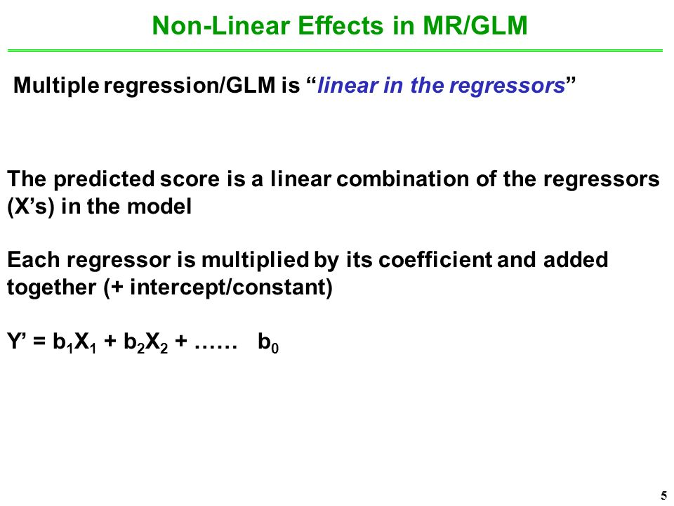 5 5 Non-Linear Effects in MR/GLM Multiple regression/GLM is linear in the regressors The predicted score is a linear combination of the regressors (X's) in the model Each regressor is multiplied by its coefficient and added together (+ intercept/constant) Y' = b 1 X 1 + b 2 X 2 + …… b 0