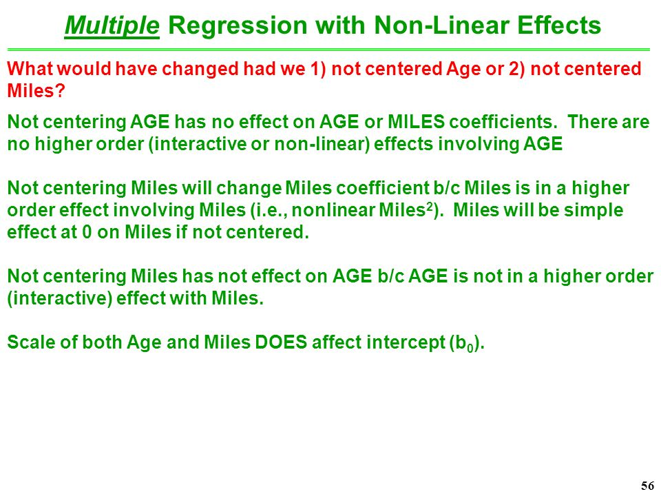56 Multiple Regression with Non-Linear Effects What would have changed had we 1) not centered Age or 2) not centered Miles.
