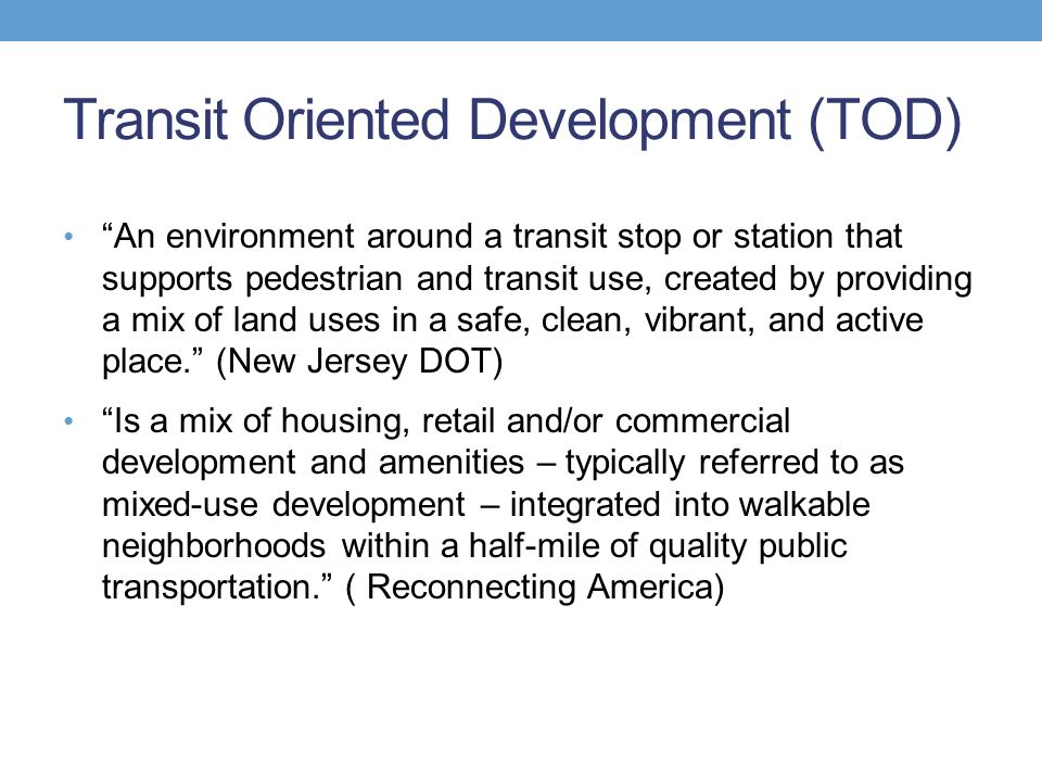 Transit Oriented Development (TOD) An environment around a transit stop or station that supports pedestrian and transit use, created by providing a mix of land uses in a safe, clean, vibrant, and active place. (New Jersey DOT) Is a mix of housing, retail and/or commercial development and amenities – typically referred to as mixed-use development – integrated into walkable neighborhoods within a half-mile of quality public transportation. ( Reconnecting America)