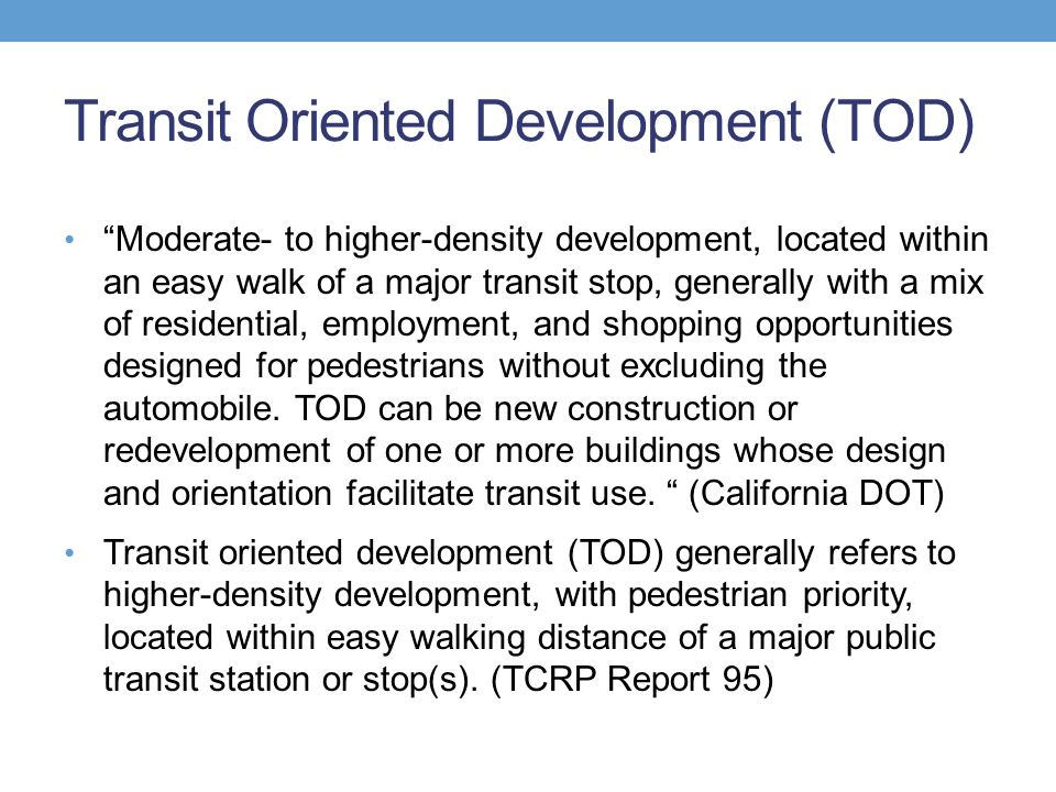 Transit Oriented Development (TOD) Moderate- to higher-density development, located within an easy walk of a major transit stop, generally with a mix of residential, employment, and shopping opportunities designed for pedestrians without excluding the automobile.