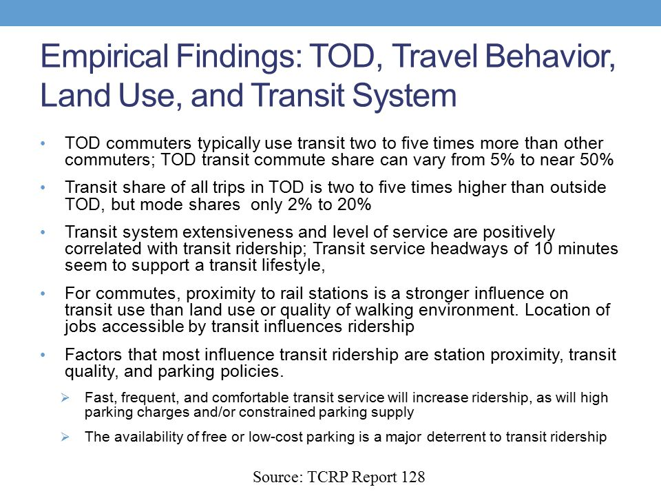Empirical Findings: TOD, Travel Behavior, Land Use, and Transit System TOD commuters typically use transit two to five times more than other commuters; TOD transit commute share can vary from 5% to near 50% Transit share of all trips in TOD is two to five times higher than outside TOD, but mode shares only 2% to 20% Transit system extensiveness and level of service are positively correlated with transit ridership; Transit service headways of 10 minutes seem to support a transit lifestyle, For commutes, proximity to rail stations is a stronger influence on transit use than land use or quality of walking environment.