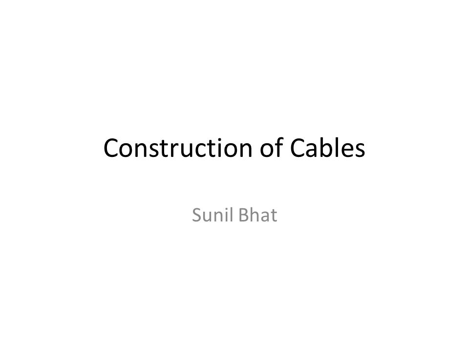 Construction of Cables Sunil Bhat. Types of Cables Low voltage ...