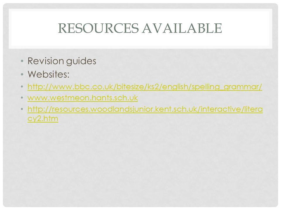 RESOURCES AVAILABLE Revision guides Websites: http://www.bbc.co.uk/bitesize/ks2/english/spelling_grammar/ www.westmeon.hants.sch.uk http://resources.woodlandsjunior.kent.sch.uk/interactive/litera cy2.htm http://resources.woodlandsjunior.kent.sch.uk/interactive/litera cy2.htm