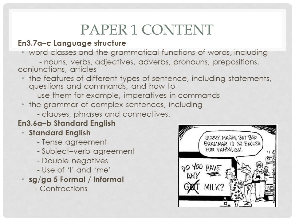 PAPER 1 CONTENT En3.7a–c Language structure word classes and the grammatical functions of words, including - nouns, verbs, adjectives, adverbs, pronouns, prepositions, conjunctions, articles the features of different types of sentence, including statements, questions and commands, and how to use them for example, imperatives in commands the grammar of complex sentences, including - clauses, phrases and connectives.