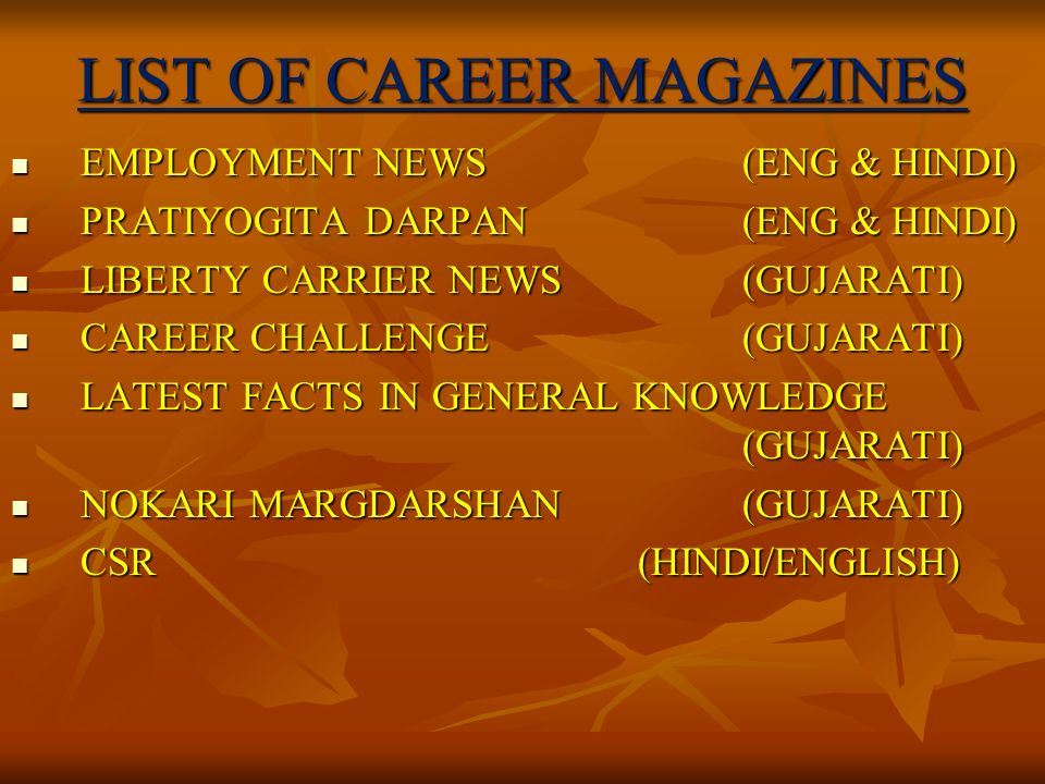 LIST OF CAREER MAGAZINES EMPLOYMENT NEWS(ENG & HINDI) EMPLOYMENT NEWS(ENG & HINDI) PRATIYOGITA DARPAN(ENG & HINDI) PRATIYOGITA DARPAN(ENG & HINDI) LIBERTY CARRIER NEWS(GUJARATI) LIBERTY CARRIER NEWS(GUJARATI) CAREER CHALLENGE(GUJARATI) CAREER CHALLENGE(GUJARATI) LATEST FACTS IN GENERAL KNOWLEDGE (GUJARATI) LATEST FACTS IN GENERAL KNOWLEDGE (GUJARATI) NOKARI MARGDARSHAN(GUJARATI) NOKARI MARGDARSHAN(GUJARATI) CSR(HINDI/ENGLISH) CSR(HINDI/ENGLISH)