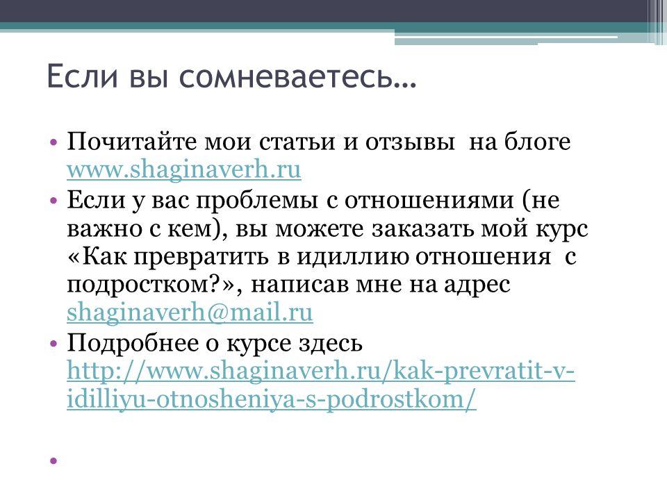 Если вы сомневаетесь… Почитайте мои статьи и отзывы на блоге www.shaginaverh.ru www.shaginaverh.ru Если у вас проблемы с отношениями (не важно с кем), вы можете заказать мой курс «Как превратить в идиллию отношения с подростком », написав мне на адреc shaginaverh@mail.ru shaginaverh@mail.ru Подробнее о курсе здесь http://www.shaginaverh.ru/kak-prevratit-v- idilliyu-otnosheniya-s-podrostkom/ http://www.shaginaverh.ru/kak-prevratit-v- idilliyu-otnosheniya-s-podrostkom/