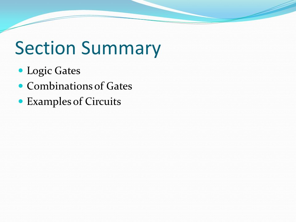 Section Summary Logic Gates Combinations of Gates Examples of Circuits