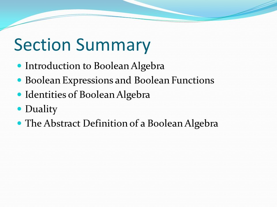 Section Summary Introduction to Boolean Algebra Boolean Expressions and Boolean Functions Identities of Boolean Algebra Duality The Abstract Definition of a Boolean Algebra