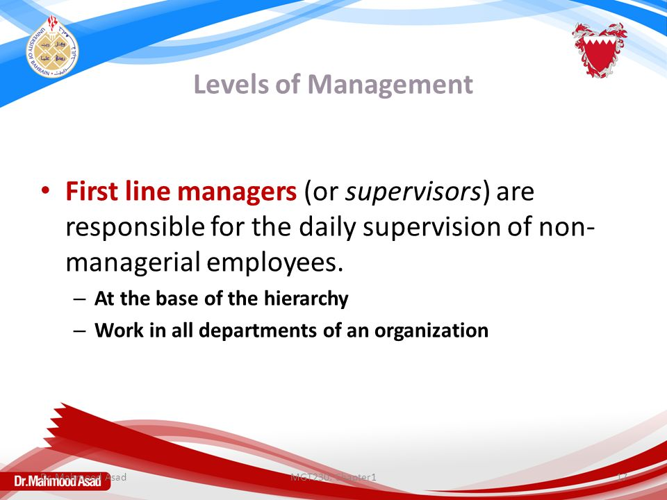 Levels of Management First line managers (or supervisors) are responsible for the daily supervision of non- managerial employees.