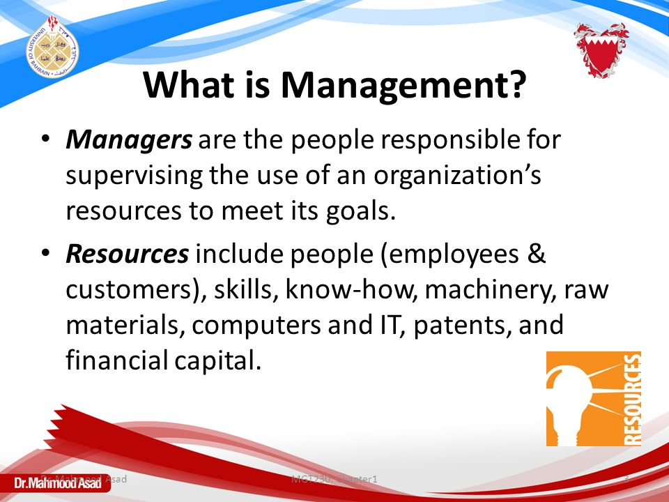 What is Management? Managers are the people responsible for supervising the use of an organization's resources to meet its goals. Resources include pe