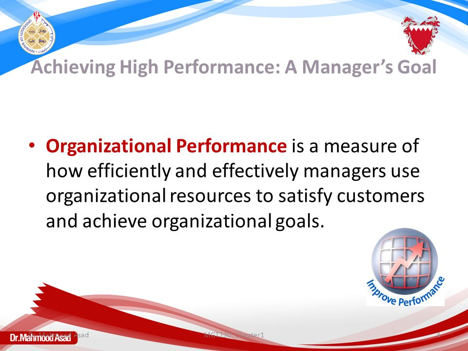 Achieving High Performance: A Manager's Goal Organizational Performance is a measure of how efficiently and effectively managers use organizational resources to satisfy customers and achieve organizational goals.