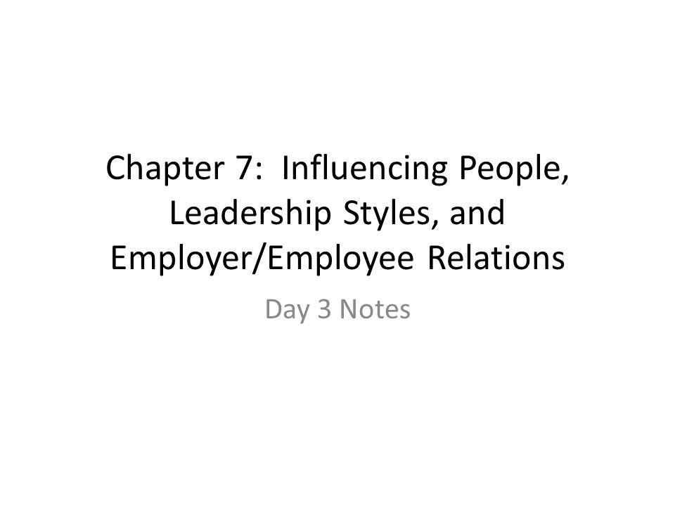 Chapter 7: Influencing People, Leadership Styles, and Employer/Employee Relations Day 3 Notes