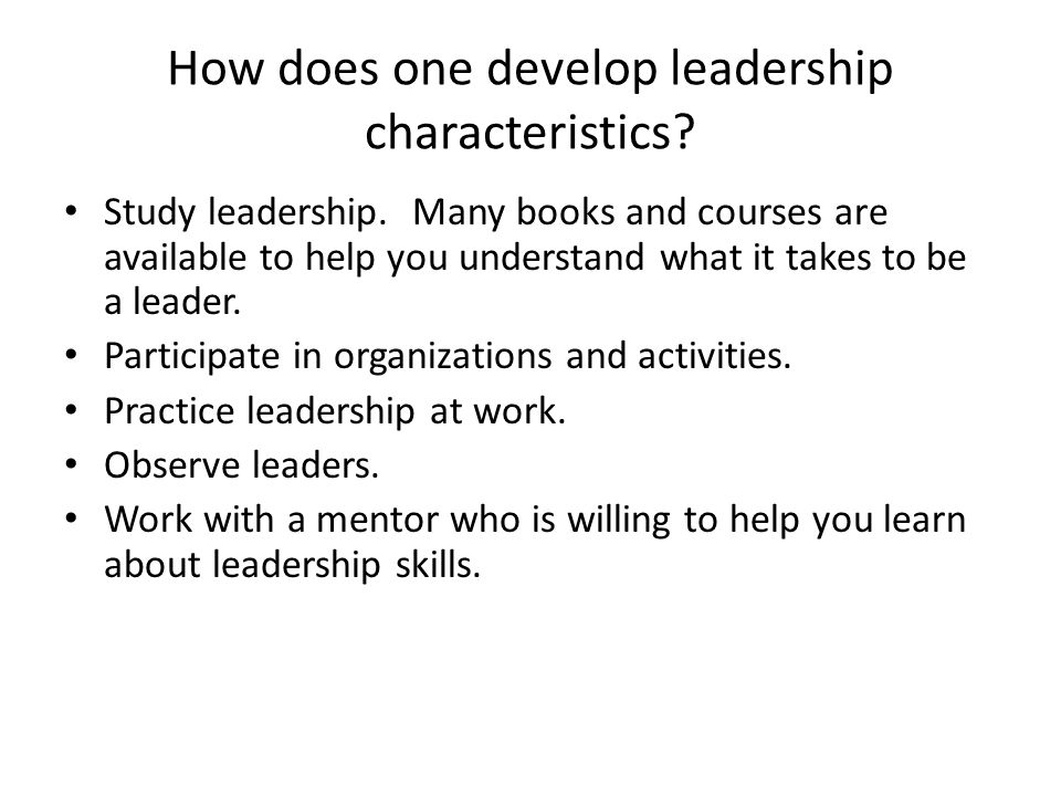 How does one develop leadership characteristics. Study leadership.