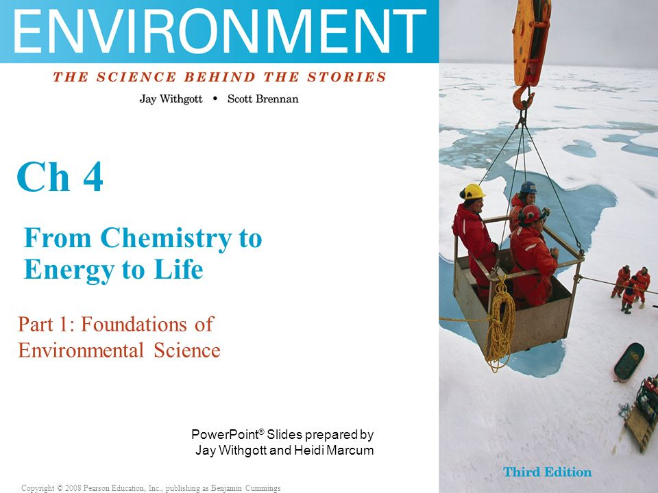 Copyright © 2006 Pearson Education, Inc., publishing as Benjamin Cummings PowerPoint ® Slides prepared by Jay Withgott and Heidi Marcum PowerPoint ® Slides prepared by Jay Withgott and Heidi Marcum Ch 4 Part 1: Foundations of Environmental Science Copyright © 2008 Pearson Education, Inc., publishing as Benjamin Cummings From Chemistry to Energy to Life