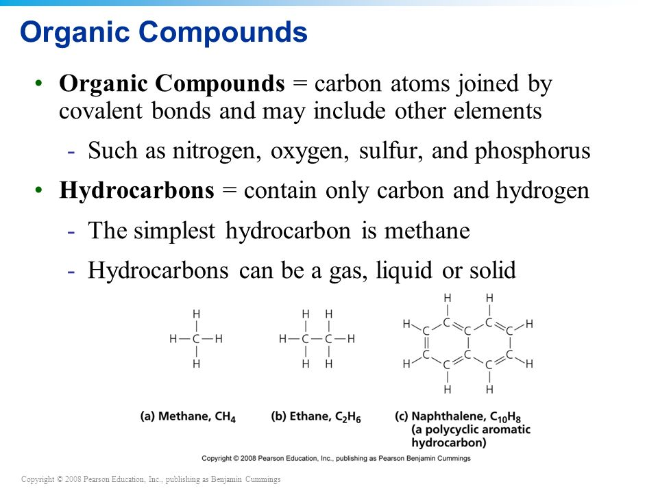 Copyright © 2008 Pearson Education, Inc., publishing as Benjamin Cummings Organic Compounds Organic Compounds = carbon atoms joined by covalent bonds and may include other elements -Such as nitrogen, oxygen, sulfur, and phosphorus Hydrocarbons = contain only carbon and hydrogen -The simplest hydrocarbon is methane -Hydrocarbons can be a gas, liquid or solid