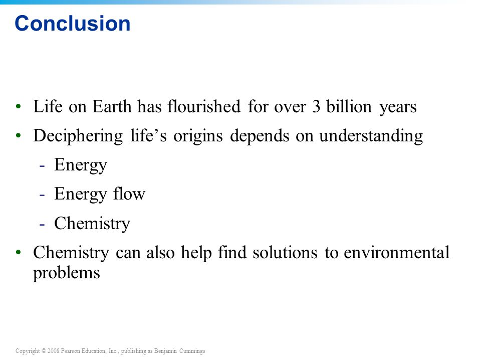 Copyright © 2008 Pearson Education, Inc., publishing as Benjamin Cummings Conclusion Life on Earth has flourished for over 3 billion years Deciphering life's origins depends on understanding -Energy -Energy flow -Chemistry Chemistry can also help find solutions to environmental problems