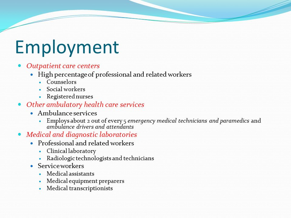 Employment Outpatient care centers High percentage of professional and related workers Counselors Social workers Registered nurses Other ambulatory health care services Ambulance services Employs about 2 out of every 5 emergency medical technicians and paramedics and ambulance drivers and attendants Medical and diagnostic laboratories Professional and related workers Clinical laboratory Radiologic technologists and technicians Service workers Medical assistants Medical equipment preparers Medical transcriptionists