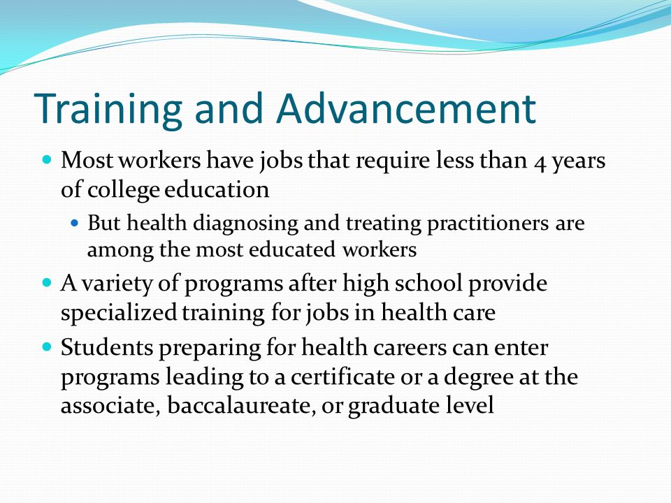 Training and Advancement Most workers have jobs that require less than 4 years of college education But health diagnosing and treating practitioners are among the most educated workers A variety of programs after high school provide specialized training for jobs in health care Students preparing for health careers can enter programs leading to a certificate or a degree at the associate, baccalaureate, or graduate level