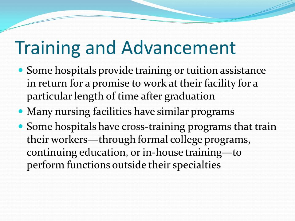 Training and Advancement Some hospitals provide training or tuition assistance in return for a promise to work at their facility for a particular length of time after graduation Many nursing facilities have similar programs Some hospitals have cross-training programs that train their workers—through formal college programs, continuing education, or in-house training—to perform functions outside their specialties