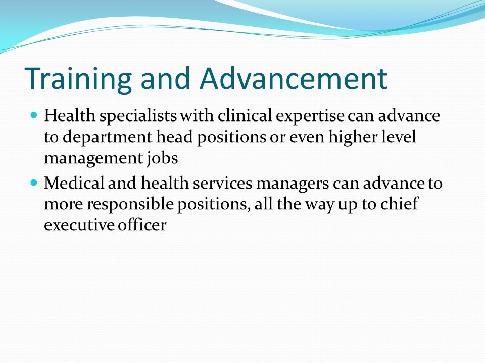 Training and Advancement Health specialists with clinical expertise can advance to department head positions or even higher level management jobs Medical and health services managers can advance to more responsible positions, all the way up to chief executive officer