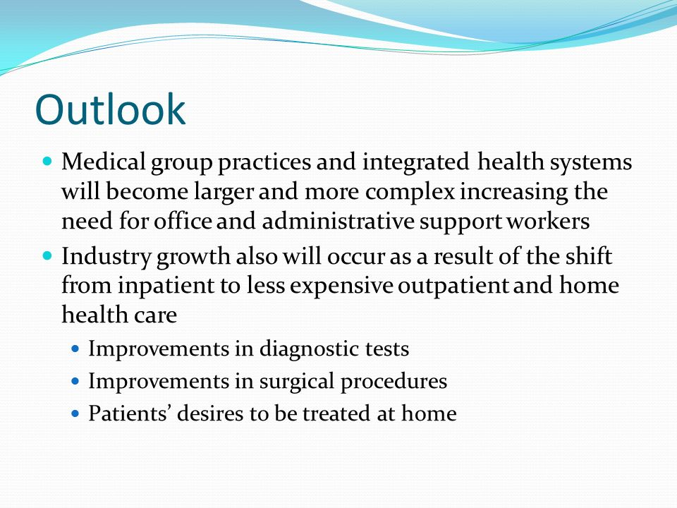Outlook Medical group practices and integrated health systems will become larger and more complex increasing the need for office and administrative support workers Industry growth also will occur as a result of the shift from inpatient to less expensive outpatient and home health care Improvements in diagnostic tests Improvements in surgical procedures Patients' desires to be treated at home