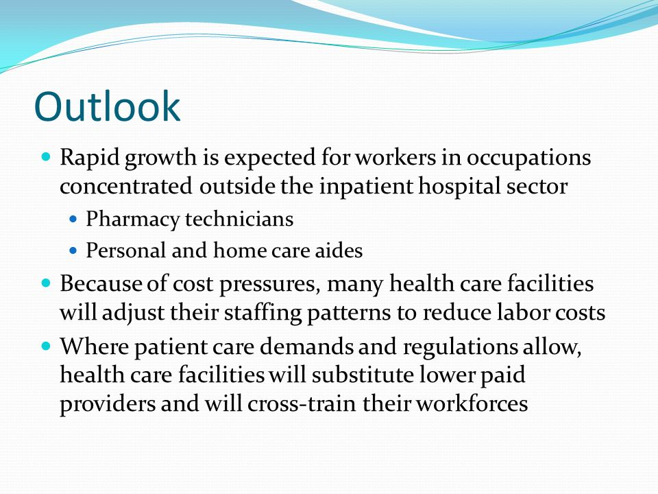 Outlook Rapid growth is expected for workers in occupations concentrated outside the inpatient hospital sector Pharmacy technicians Personal and home care aides Because of cost pressures, many health care facilities will adjust their staffing patterns to reduce labor costs Where patient care demands and regulations allow, health care facilities will substitute lower paid providers and will cross-train their workforces