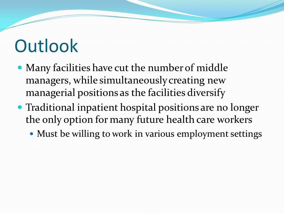 Outlook Many facilities have cut the number of middle managers, while simultaneously creating new managerial positions as the facilities diversify Traditional inpatient hospital positions are no longer the only option for many future health care workers Must be willing to work in various employment settings