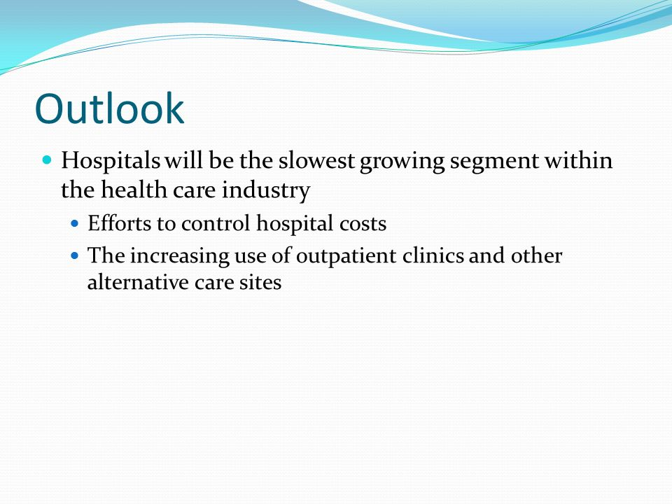 Outlook Hospitals will be the slowest growing segment within the health care industry Efforts to control hospital costs The increasing use of outpatient clinics and other alternative care sites