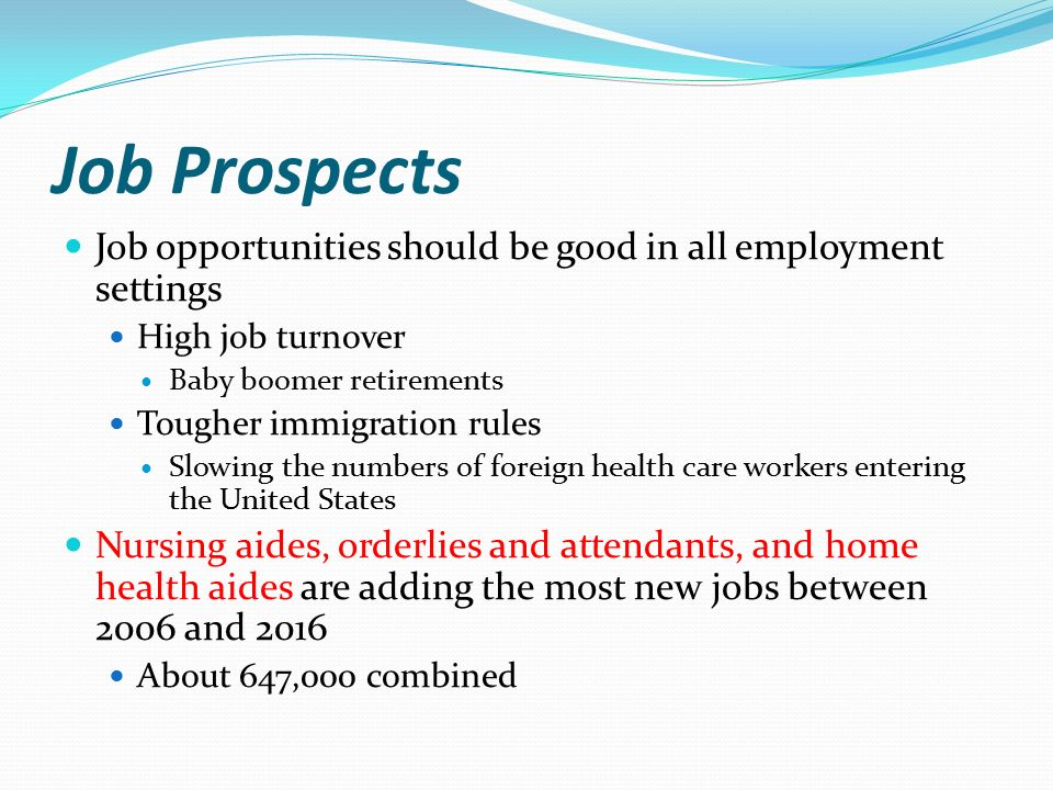Job Prospects Job opportunities should be good in all employment settings High job turnover Baby boomer retirements Tougher immigration rules Slowing the numbers of foreign health care workers entering the United States Nursing aides, orderlies and attendants, and home health aides are adding the most new jobs between 2006 and 2016 About 647,000 combined