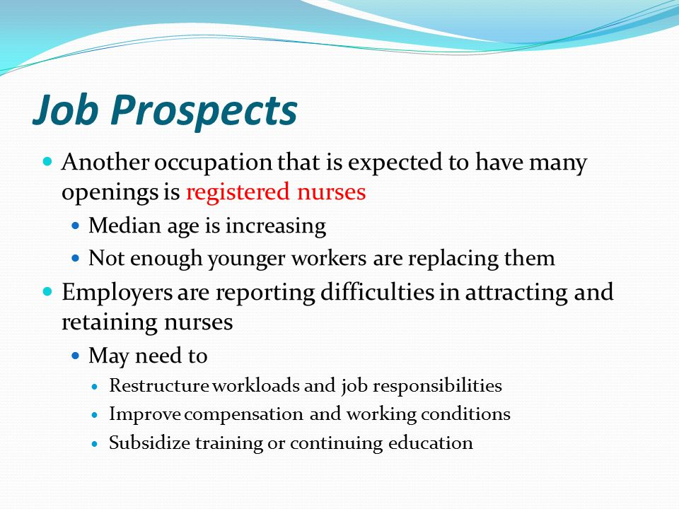 Job Prospects Another occupation that is expected to have many openings is registered nurses Median age is increasing Not enough younger workers are replacing them Employers are reporting difficulties in attracting and retaining nurses May need to Restructure workloads and job responsibilities Improve compensation and working conditions Subsidize training or continuing education