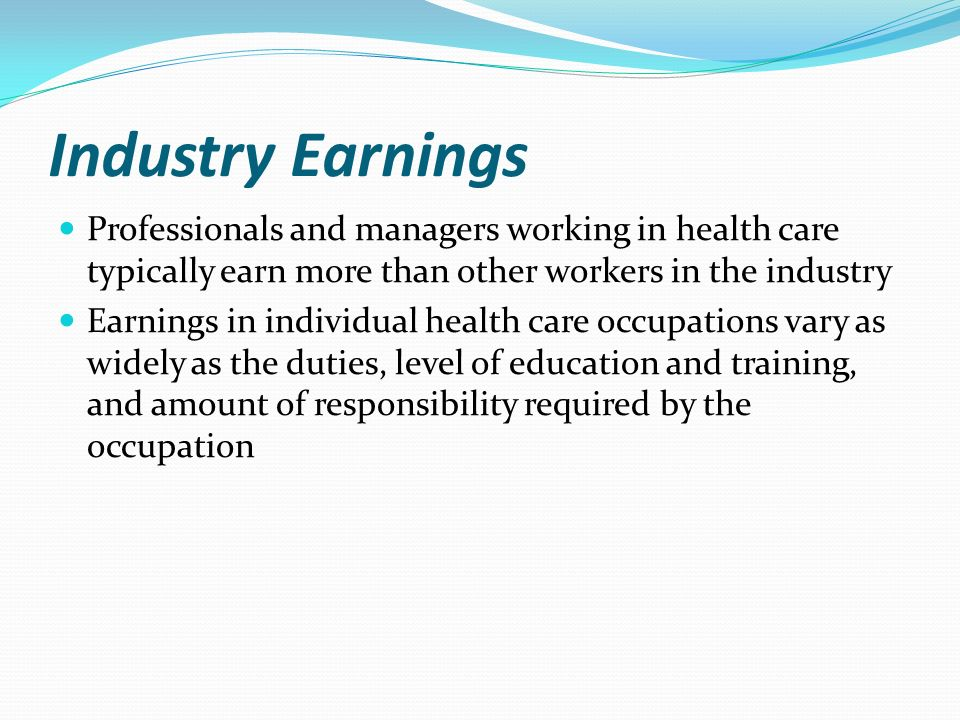 Industry Earnings Professionals and managers working in health care typically earn more than other workers in the industry Earnings in individual health care occupations vary as widely as the duties, level of education and training, and amount of responsibility required by the occupation