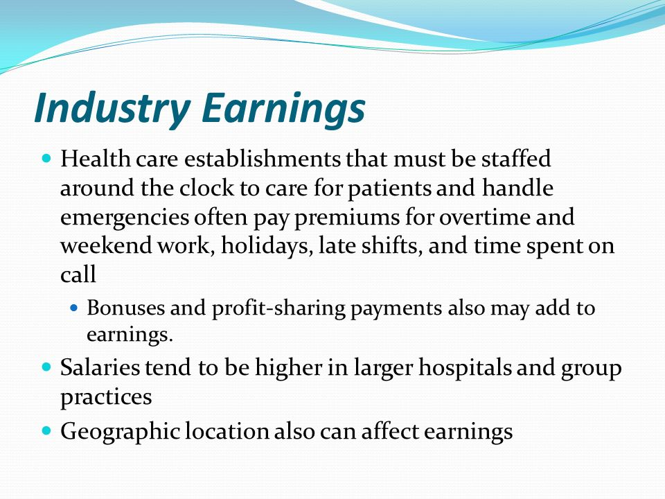 Industry Earnings Health care establishments that must be staffed around the clock to care for patients and handle emergencies often pay premiums for overtime and weekend work, holidays, late shifts, and time spent on call Bonuses and profit-sharing payments also may add to earnings.