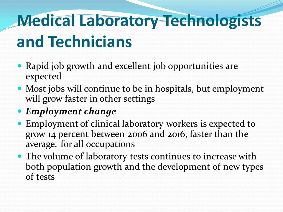 Medical Laboratory Technologists and Technicians Rapid job growth and excellent job opportunities are expected Most jobs will continue to be in hospitals, but employment will grow faster in other settings Employment change Employment of clinical laboratory workers is expected to grow 14 percent between 2006 and 2016, faster than the average, for all occupations The volume of laboratory tests continues to increase with both population growth and the development of new types of tests
