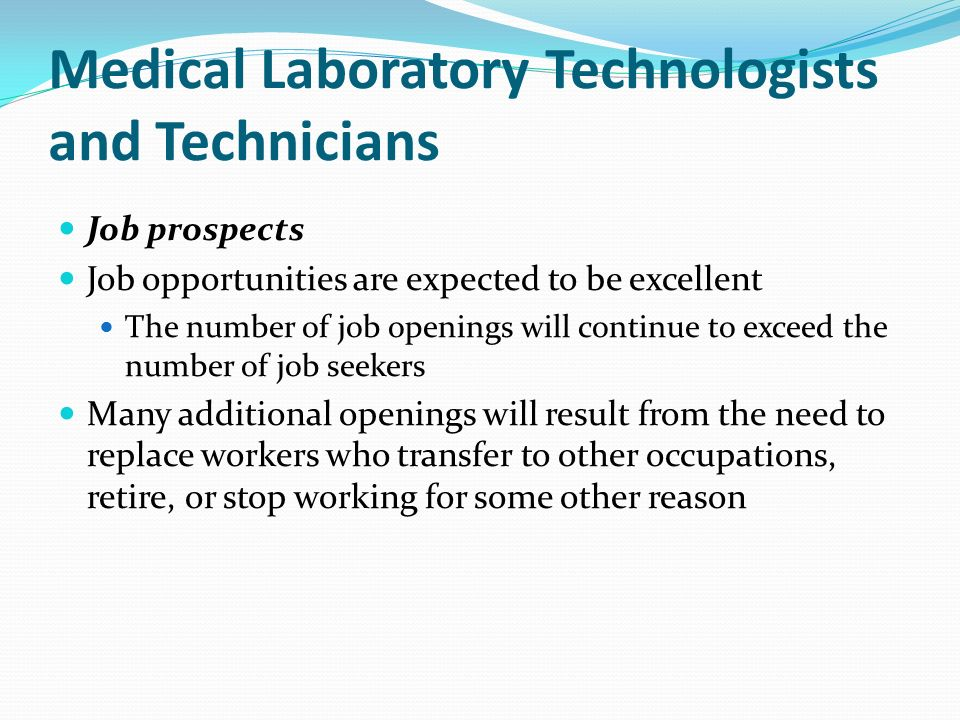 Medical Laboratory Technologists and Technicians Job prospects Job opportunities are expected to be excellent The number of job openings will continue to exceed the number of job seekers Many additional openings will result from the need to replace workers who transfer to other occupations, retire, or stop working for some other reason