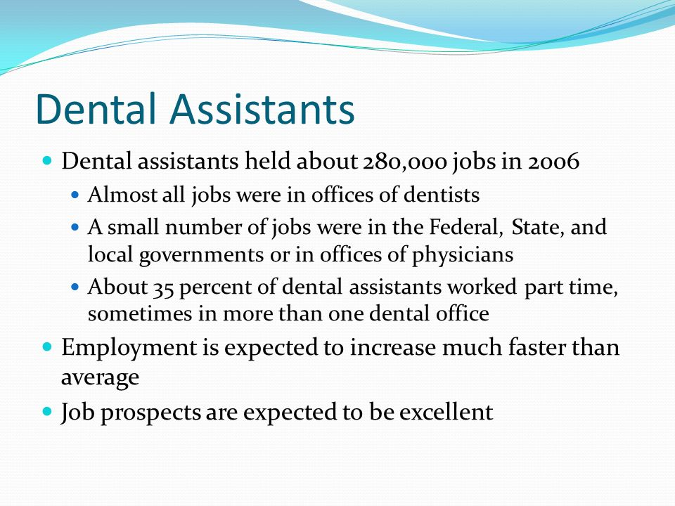 Dental Assistants Dental assistants held about 280,000 jobs in 2006 Almost all jobs were in offices of dentists A small number of jobs were in the Federal, State, and local governments or in offices of physicians About 35 percent of dental assistants worked part time, sometimes in more than one dental office Employment is expected to increase much faster than average Job prospects are expected to be excellent