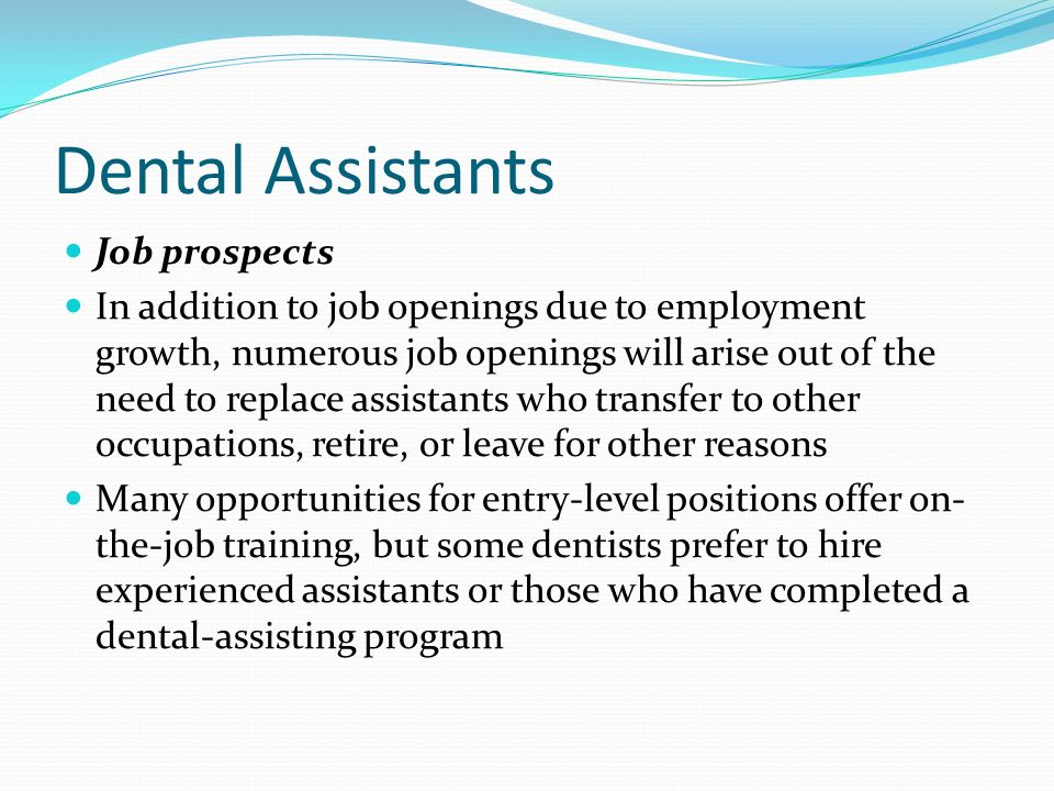 Dental Assistants Job prospects In addition to job openings due to employment growth, numerous job openings will arise out of the need to replace assistants who transfer to other occupations, retire, or leave for other reasons Many opportunities for entry-level positions offer on- the-job training, but some dentists prefer to hire experienced assistants or those who have completed a dental-assisting program