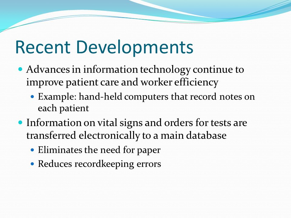 Recent Developments Advances in information technology continue to improve patient care and worker efficiency Example: hand-held computers that record notes on each patient Information on vital signs and orders for tests are transferred electronically to a main database Eliminates the need for paper Reduces recordkeeping errors