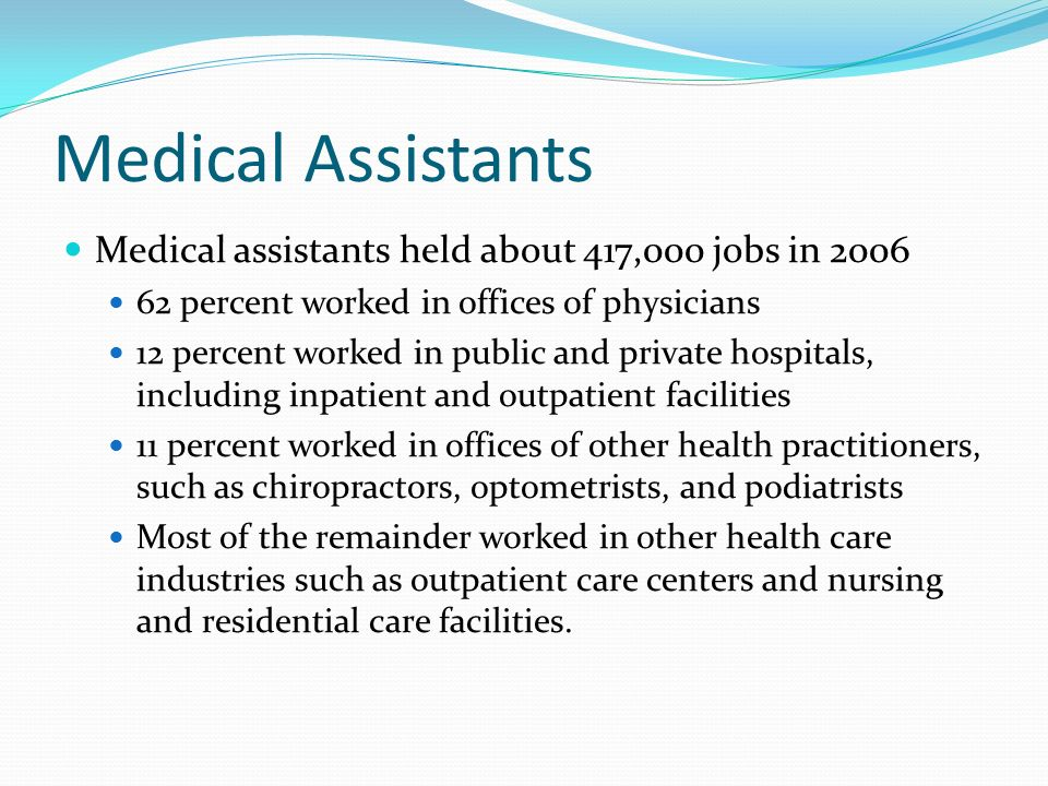 Medical Assistants Medical assistants held about 417,000 jobs in percent worked in offices of physicians 12 percent worked in public and private hospitals, including inpatient and outpatient facilities 11 percent worked in offices of other health practitioners, such as chiropractors, optometrists, and podiatrists Most of the remainder worked in other health care industries such as outpatient care centers and nursing and residential care facilities.