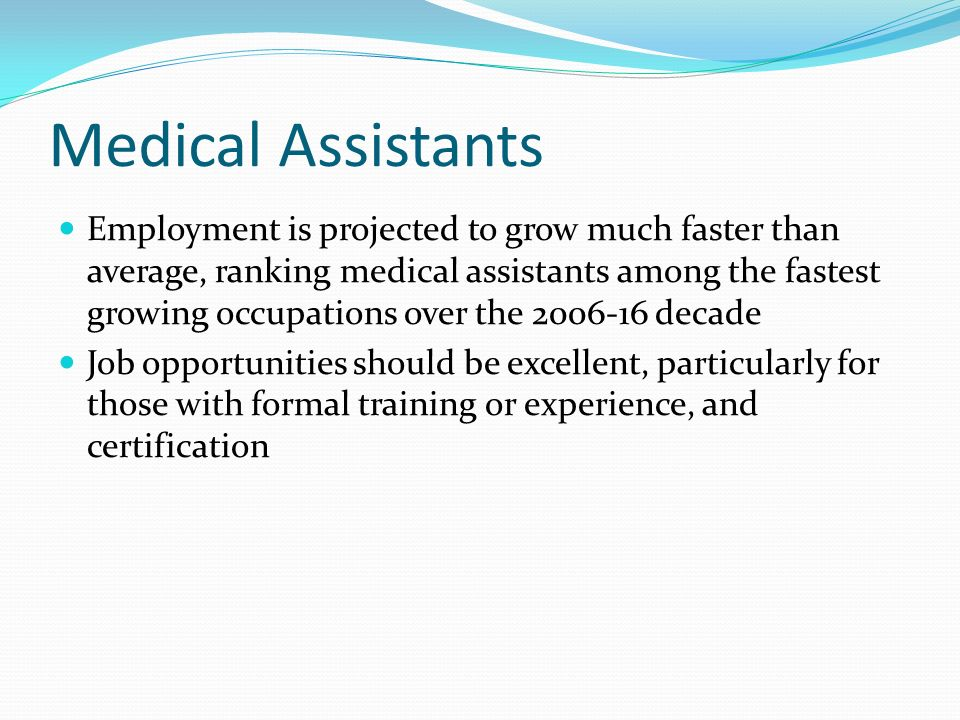 Medical Assistants Employment is projected to grow much faster than average, ranking medical assistants among the fastest growing occupations over the 2006-16 decade Job opportunities should be excellent, particularly for those with formal training or experience, and certification