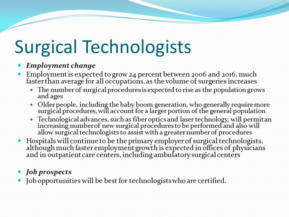 Surgical Technologists Employment change Employment is expected to grow 24 percent between 2006 and 2016, much faster than average for all occupations, as the volume of surgeries increases The number of surgical procedures is expected to rise as the population grows and ages Older people, including the baby boom generation, who generally require more surgical procedures, will account for a larger portion of the general population Technological advances, such as fiber optics and laser technology, will permit an increasing number of new surgical procedures to be performed and also will allow surgical technologists to assist with a greater number of procedures Hospitals will continue to be the primary employer of surgical technologists, although much faster employment growth is expected in offices of physicians and in outpatient care centers, including ambulatory surgical centers Job prospects Job opportunities will be best for technologists who are certified.
