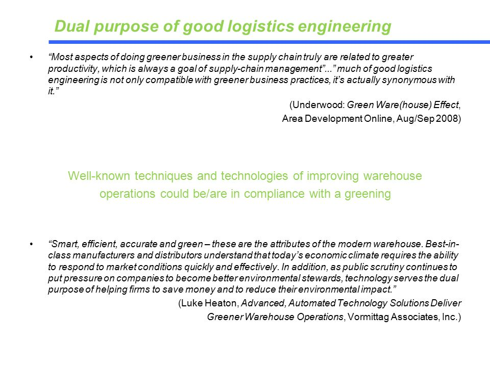 Most aspects of doing greener business in the supply chain truly are related to greater productivity, which is always a goal of supply-chain management ... much of good logistics engineering is not only compatible with greener business practices, it's actually synonymous with it. (Underwood: Green Ware(house) Effect, Area Development Online, Aug/Sep 2008) Well-known techniques and technologies of improving warehouse operations could be/are in compliance with a greening Smart, efficient, accurate and green – these are the attributes of the modern warehouse.