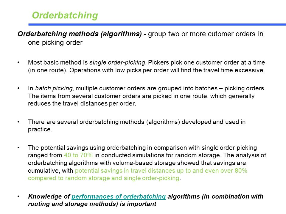 Orderbatching methods (algorithms) - group two or more cutomer orders in one picking order Most basic method is single order-picking.