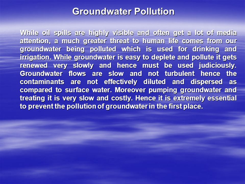 Groundwater Pollution While oil spills are highly visible and often get a lot of media attention, a much greater threat to human life comes from our groundwater being polluted which is used for drinking and irrigation.