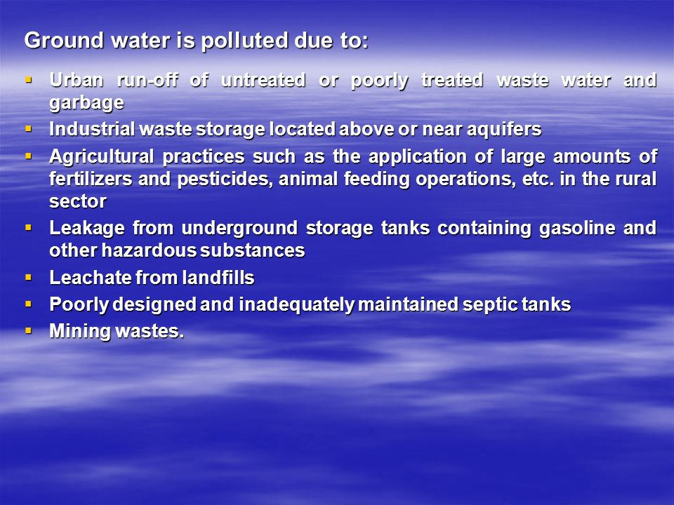 Ground water is polluted due to:  Urban run-off of untreated or poorly treated waste water and garbage  Industrial waste storage located above or near aquifers  Agricultural practices such as the application of large amounts of fertilizers and pesticides, animal feeding operations, etc.