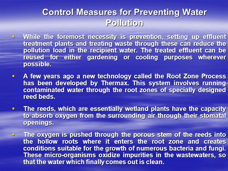 Control Measures for Preventing Water Pollution  While the foremost necessity is prevention, setting up effluent treatment plants and treating waste through these can reduce the pollution load in the recipient water.