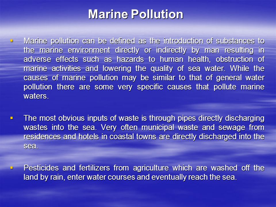 Marine Pollution  Marine pollution can be defined as the introduction of substances to the marine environment directly or indirectly by man resulting in adverse effects such as hazards to human health, obstruction of marine activities and lowering the quality of sea water.